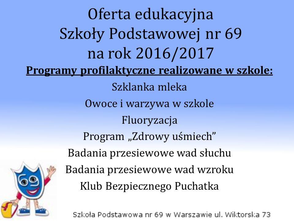 Oferta edukacyjna Szkoły Podstawowej nr 69 na rok 2016/2017 Programy profilaktyczne realizowane w szkole: Szklanka mleka Owoce i warzywa w szkole Fluo