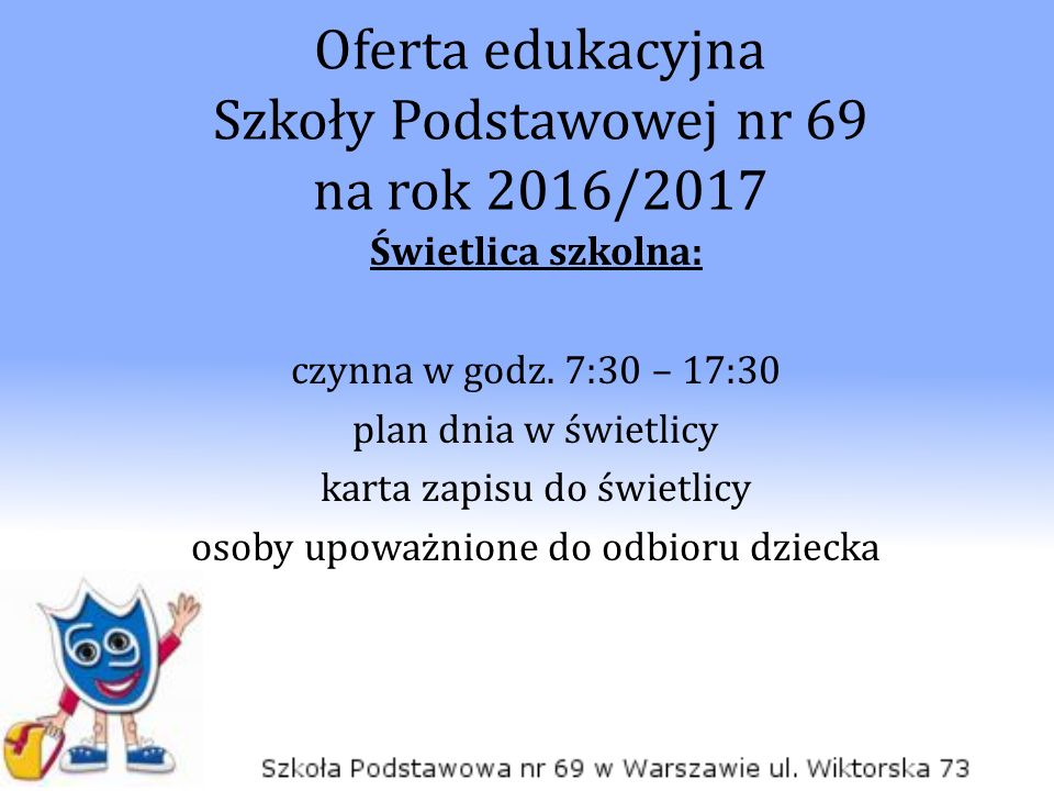 Oferta edukacyjna Szkoły Podstawowej nr 69 na rok 2016/2017 Świetlica szkolna: czynna w godz. 7:30 – 17:30 plan dnia w świetlicy karta zapisu do świet