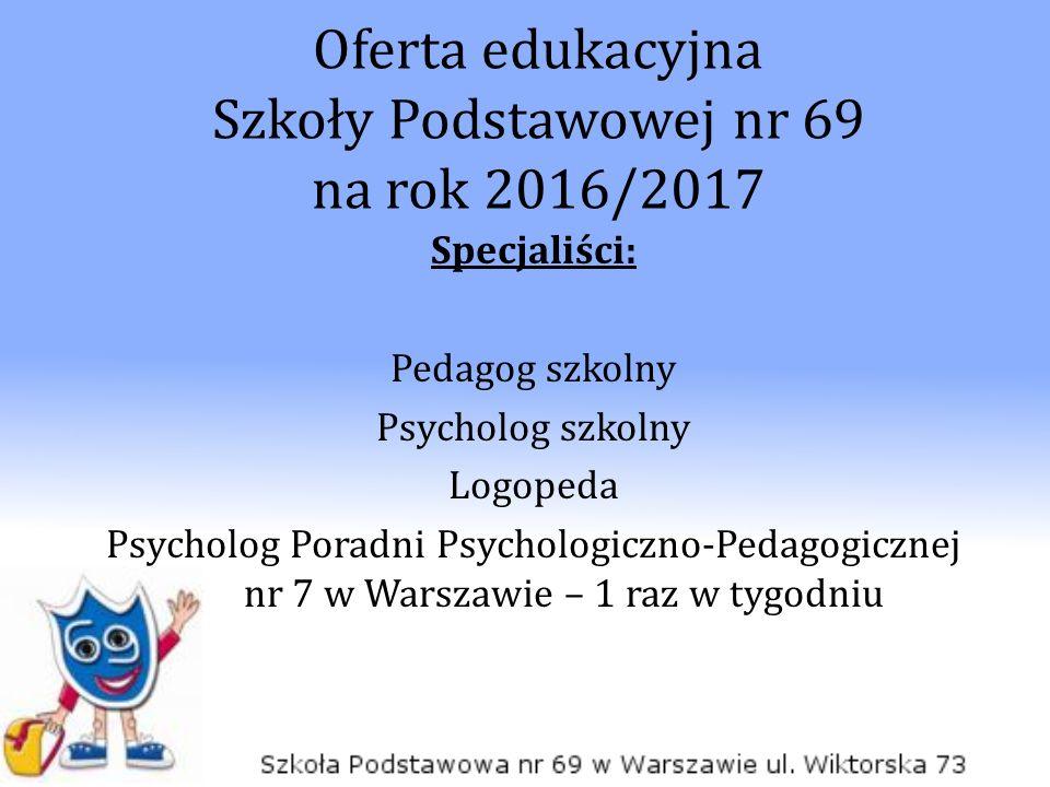 Oferta edukacyjna Szkoły Podstawowej nr 69 na rok 2016/2017 Specjaliści: Pedagog szkolny Psycholog szkolny Logopeda Psycholog Poradni Psychologiczno-Pedagogicznej nr 7 w Warszawie – 1 raz w tygodniu