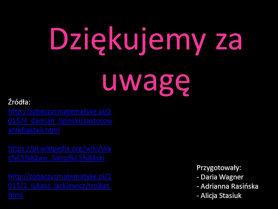 Dziękujemy za uwagę Przygotowały: - Daria Wagner - Adrianna Rasińska - Alicja Stasiuk Źródła: http://zobaczycmatematyke.pl/2 015/4_damian_lipinski/zas