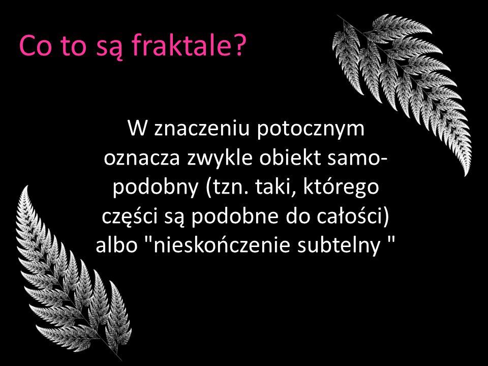 Co to są fraktale? W znaczeniu potocznym oznacza zwykle obiekt samo- podobny (tzn. taki, którego części są podobne do całości) albo