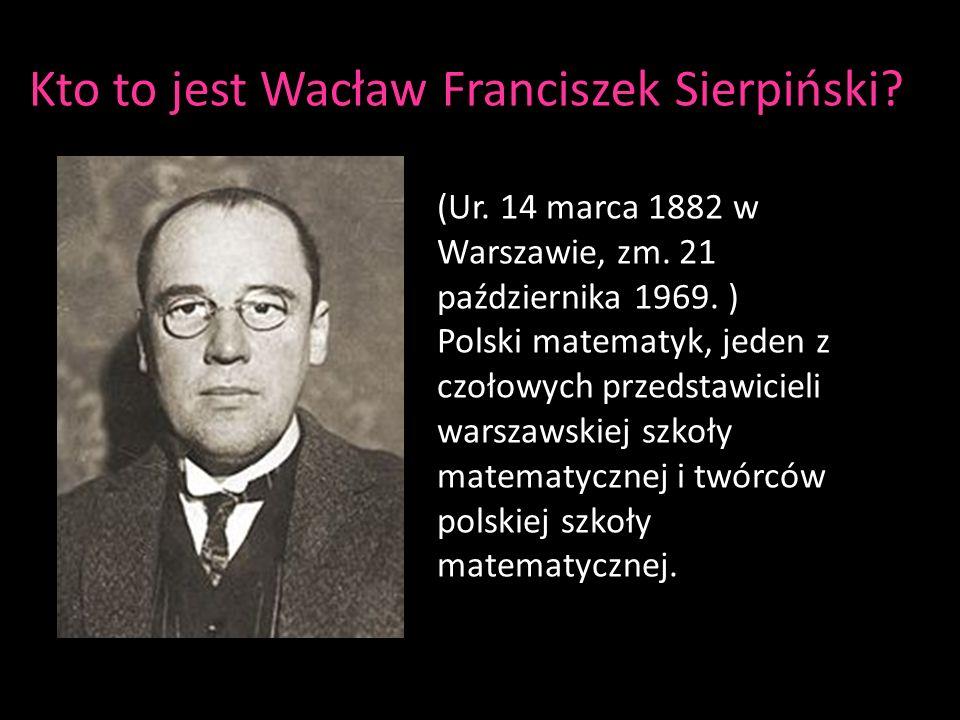 Kto to jest Wacław Franciszek Sierpiński? (Ur. 14 marca 1882 w Warszawie, zm. 21 października 1969. ) Polski matematyk, jeden z czołowych przedstawici