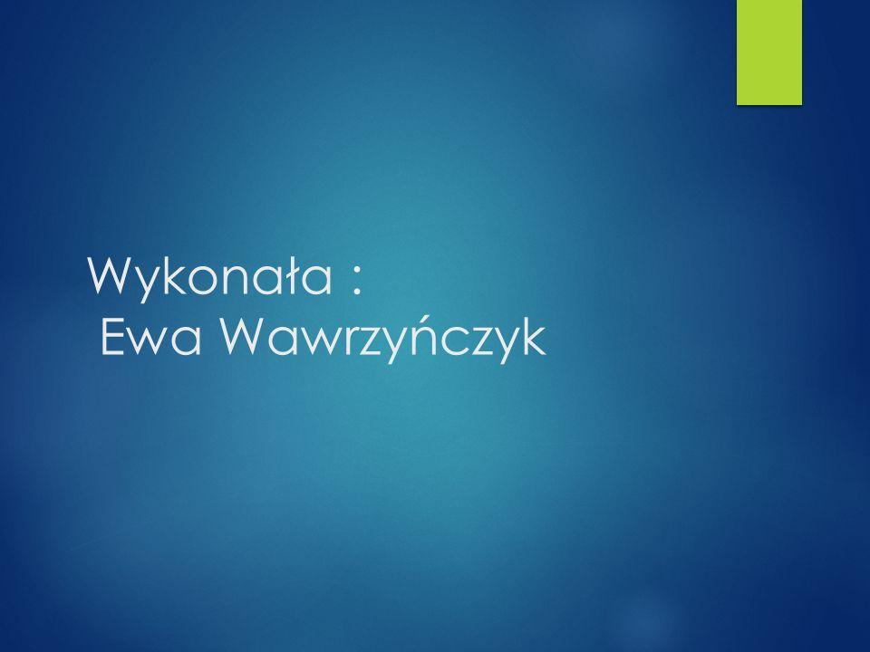 Wykonała : Ewa Wawrzyńczyk