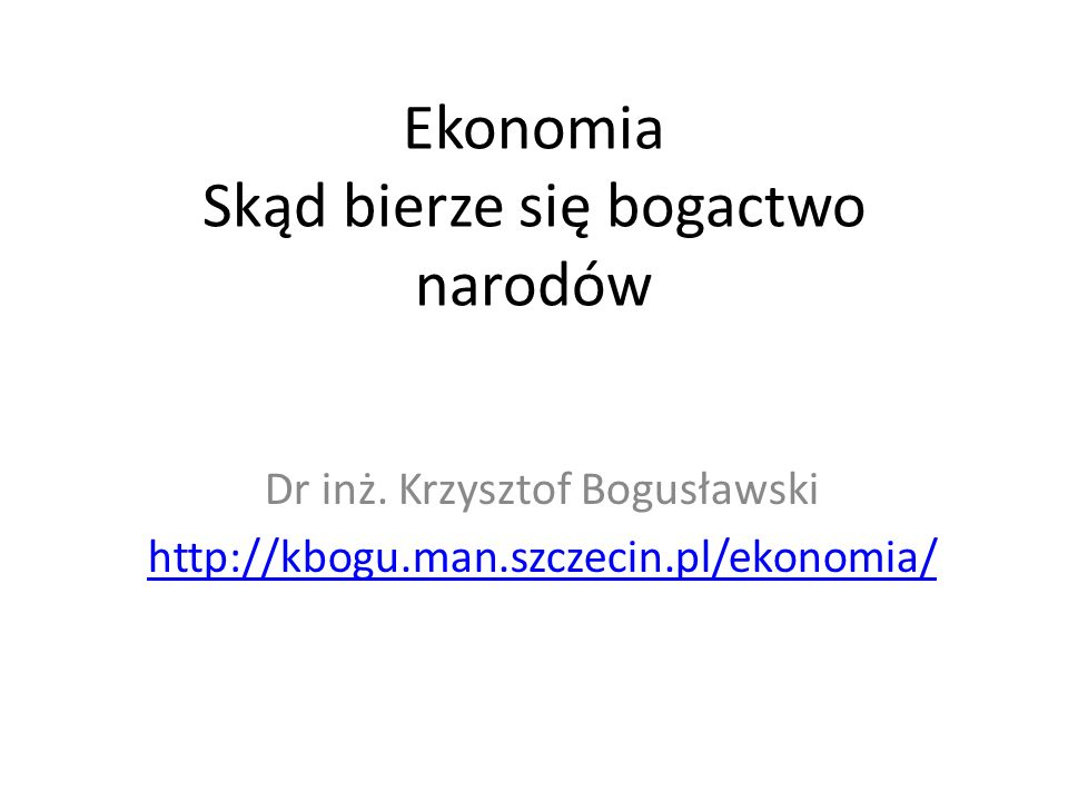 Ekonomia Skąd bierze się bogactwo narodów Dr inż. Krzysztof Bogusławski http://kbogu.man.szczecin.pl/ekonomia/