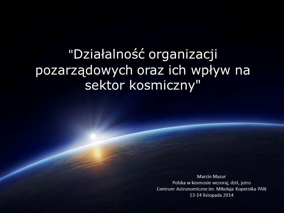 Działalność organizacji pozarządowych oraz ich wpływ na sektor kosmiczny Marcin Mazur Polska w kosmosie wczoraj, dziś, jutro Centrum Astronomiczne im.