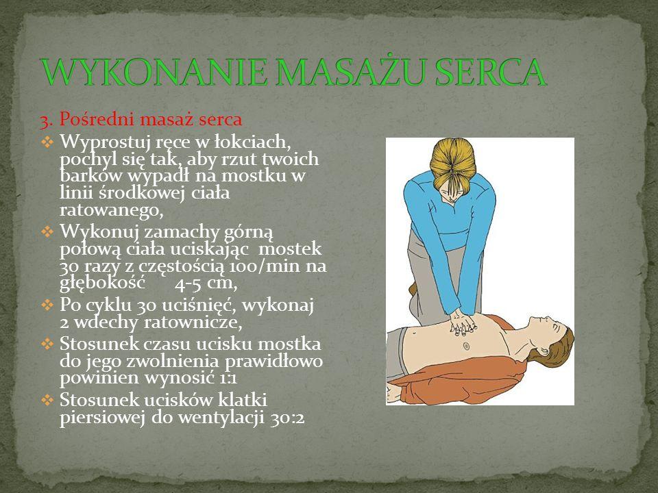 3. Pośredni masaż serca  Wyprostuj ręce w łokciach, pochyl się tak, aby rzut twoich barków wypadł na mostku w linii środkowej ciała ratowanego,  Wyk