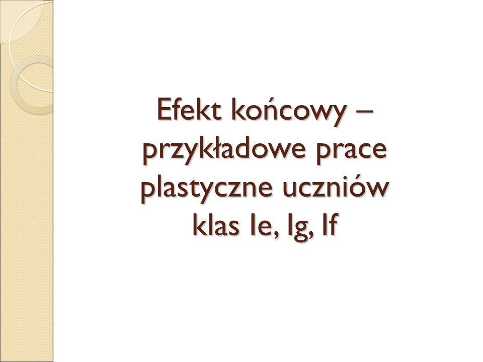 Efekt końcowy – przykładowe prace plastyczne uczniów klas Ie, Ig, If