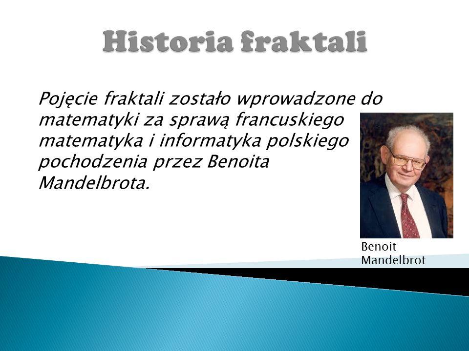 Pojęcie fraktali zostało wprowadzone do matematyki za sprawą francuskiego matematyka i informatyka polskiego pochodzenia przez Benoita Mandelbrota.