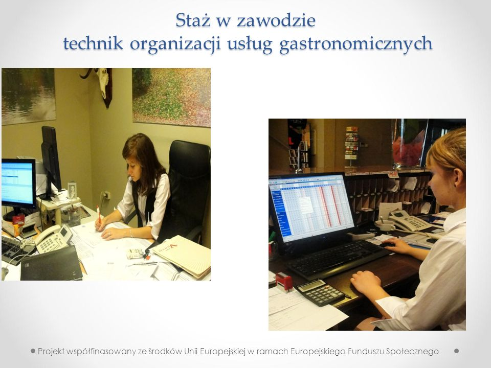 Staż w zawodzie technik organizacji usług gastronomicznych Projekt współfinasowany ze środków Unii Europejskiej w ramach Europejskiego Funduszu Społecznego