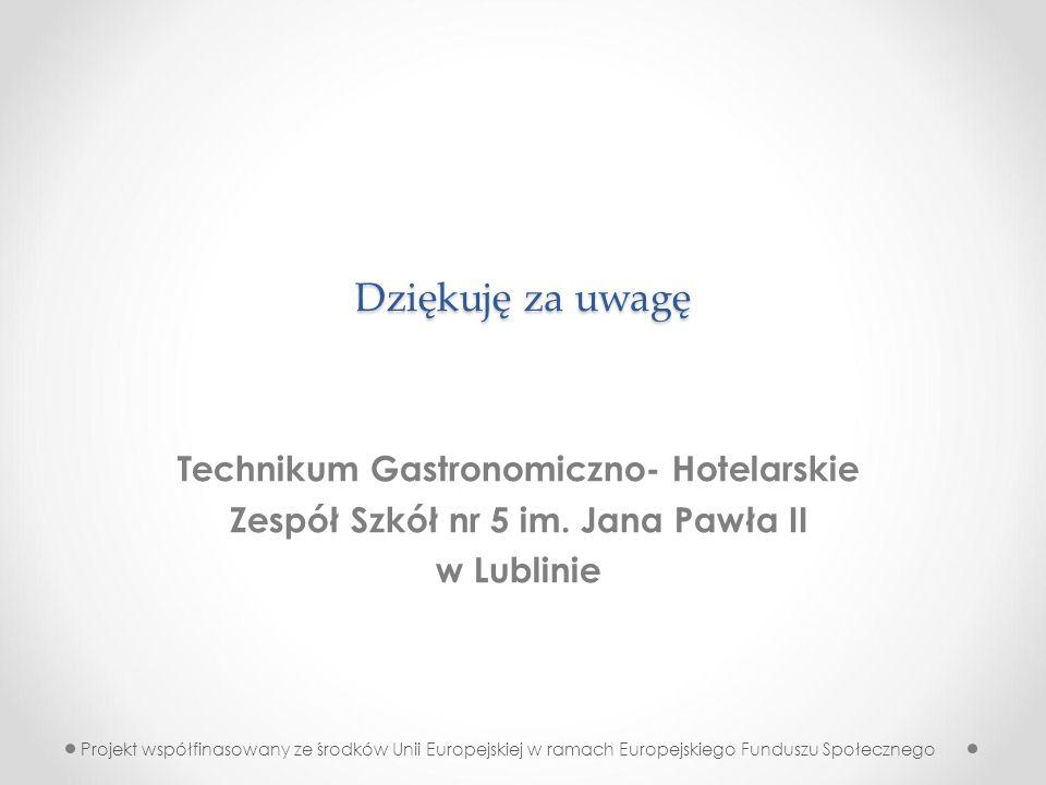 Dziękuję za uwagę Technikum Gastronomiczno- Hotelarskie Zespół Szkół nr 5 im. Jana Pawła II w Lublinie Projekt współfinasowany ze środków Unii Europej
