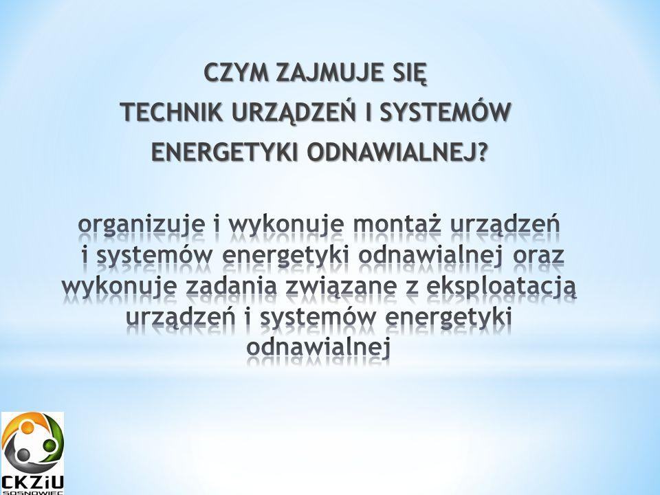 CZYM ZAJMUJE SIĘ TECHNIK URZĄDZEŃ I SYSTEMÓW ENERGETYKI ODNAWIALNEJ ENERGETYKI ODNAWIALNEJ