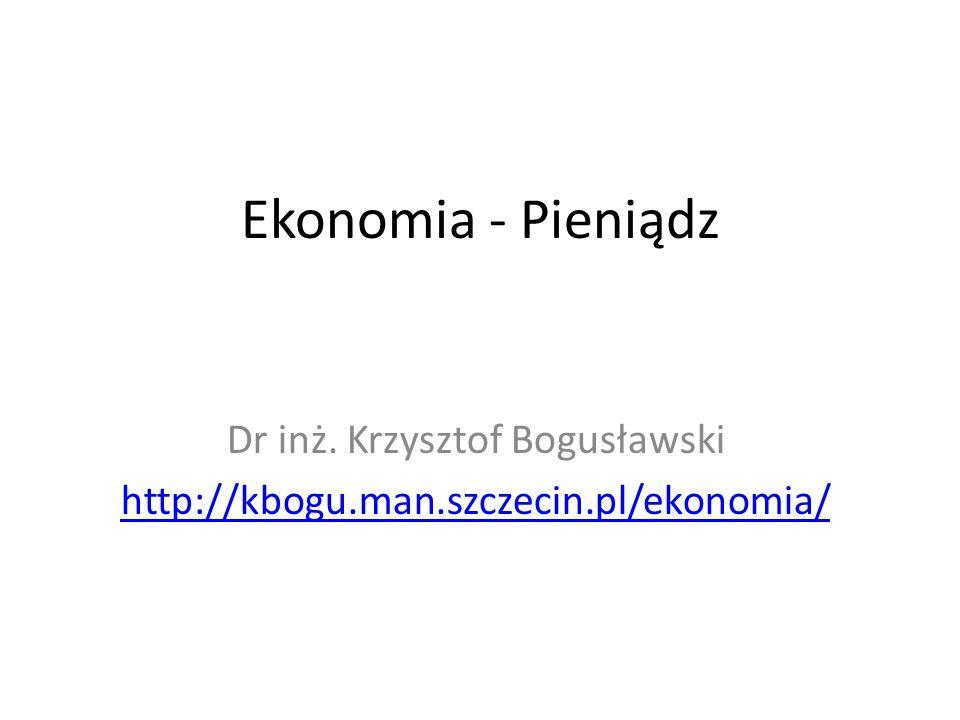 Ekonomia - Pieniądz Dr inż. Krzysztof Bogusławski http://kbogu.man.szczecin.pl/ekonomia/