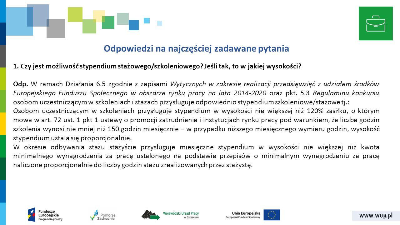 www.wup.pl Odpowiedzi na najczęściej zadawane pytania 1. Czy jest możliwość stypendium stażowego/szkoleniowego? Jeśli tak, to w jakiej wysokości? Odp.