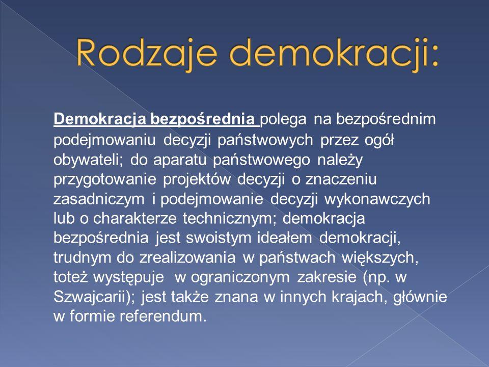 Demokracja bezpośrednia polega na bezpośrednim podejmowaniu decyzji państwowych przez ogół obywateli; do aparatu państwowego należy przygotowanie projektów decyzji o znaczeniu zasadniczym i podejmowanie decyzji wykonawczych lub o charakterze technicznym; demokracja bezpośrednia jest swoistym ideałem demokracji, trudnym do zrealizowania w państwach większych, toteż występuje w ograniczonym zakresie (np.