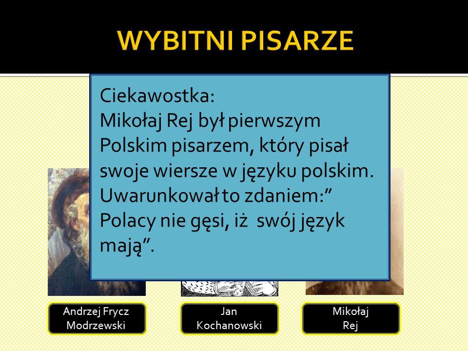 W tym czasie w Polsce tworzyło wielu wybitnych pisarzy: Andrzej Frycz Modrzewski Jan Kochanowski Mikołaj Rej Ciekawostka: Mikołaj Rej był pierwszym Polskim pisarzem, który pisał swoje wiersze w języku polskim.
