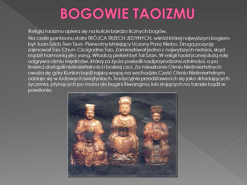 Religia taoizmu opiera się na kulcie bardzo licznych bogów. Na czele panteonu stała TRÓJCA TRZECH JEDYNYCH, wśród której najwyższym bogiem był Juan Sz