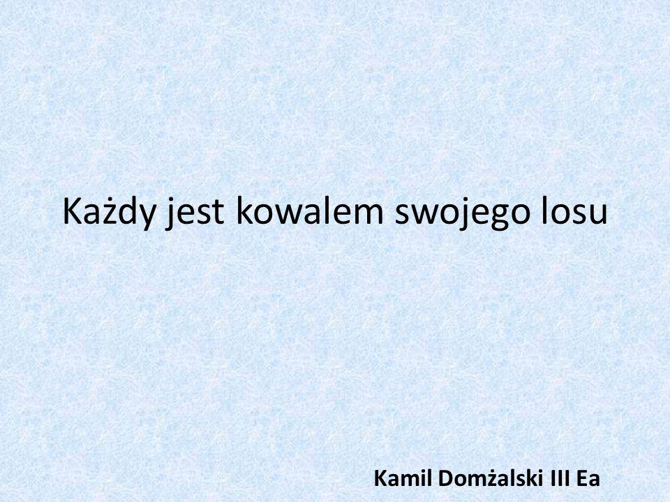 Każdy jest kowalem swojego losu Kamil Domżalski III Ea