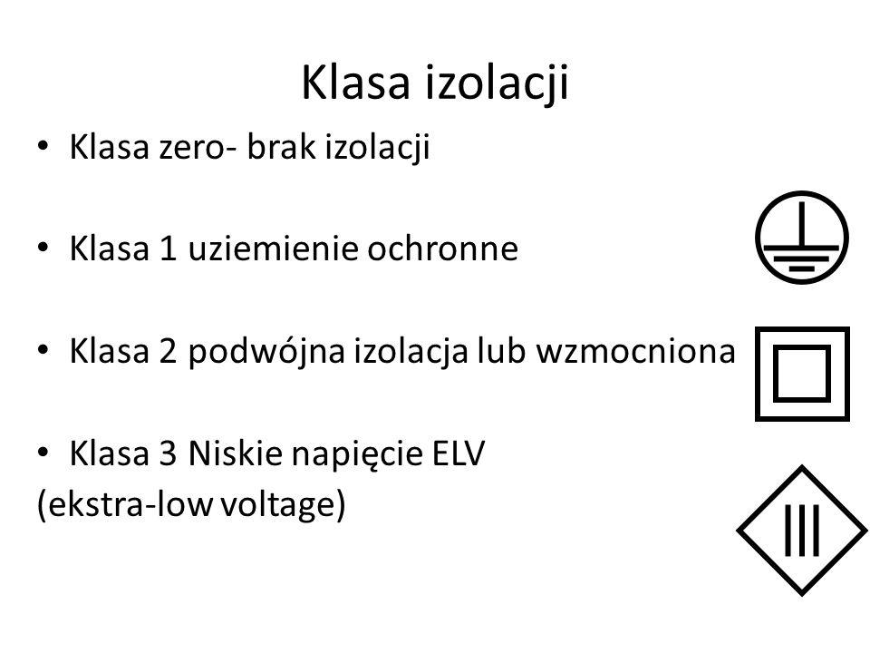 Klasa izolacji Klasa zero- brak izolacji Klasa 1 uziemienie ochronne Klasa 2 podwójna izolacja lub wzmocniona Klasa 3 Niskie napięcie ELV (ekstra-low