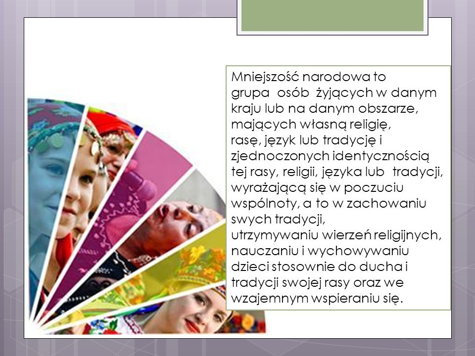 Mniejszość narodowa to grupa osób żyjących w danym kraju lub na danym obszarze, mających własną religię, rasę, język lub tradycję i zjednoczonych identycznością tej rasy, religii, języka lub tradycji, wyrażającą się w poczuciu wspólnoty, a to w zachowaniu swych tradycji, utrzymywaniu wierzeń religijnych, nauczaniu i wychowywaniu dzieci stosownie do ducha i tradycji swojej rasy oraz we wzajemnym wspieraniu się.
