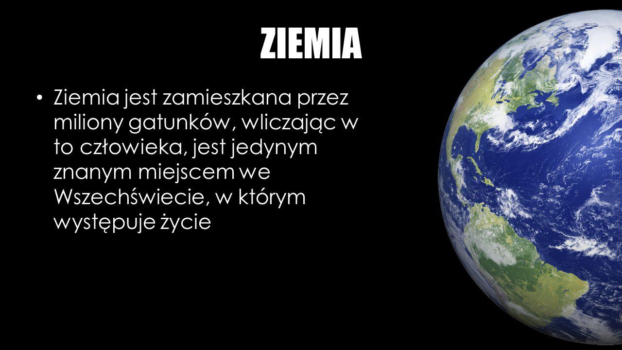 ZIEMIA Ziemia jest zamieszkana przez miliony gatunków, wliczając w to człowieka, jest jedynym znanym miejscem we Wszechświecie, w którym występuje życie