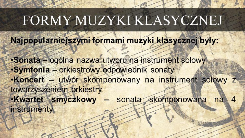 FORMY MUZYKI KLASYCZNEJ Najpopularniejszymi formami muzyki klasycznej były: Sonata – ogólna nazwa utworu na instrument solowy Symfonia – orkiestrowy odpowiednik sonaty Koncert – utwór skomponowany na instrument solowy z towarzyszeniem orkiestry Kwartet smyczkowy – sonata skomponowana na 4 instrumenty