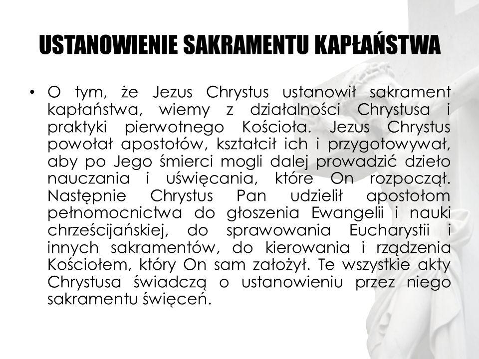 USTANOWIENIE SAKRAMENTU KAPŁAŃSTWA O tym, że Jezus Chrystus ustanowił sakrament kapłaństwa, wiemy z działalności Chrystusa i praktyki pierwotnego Kośc
