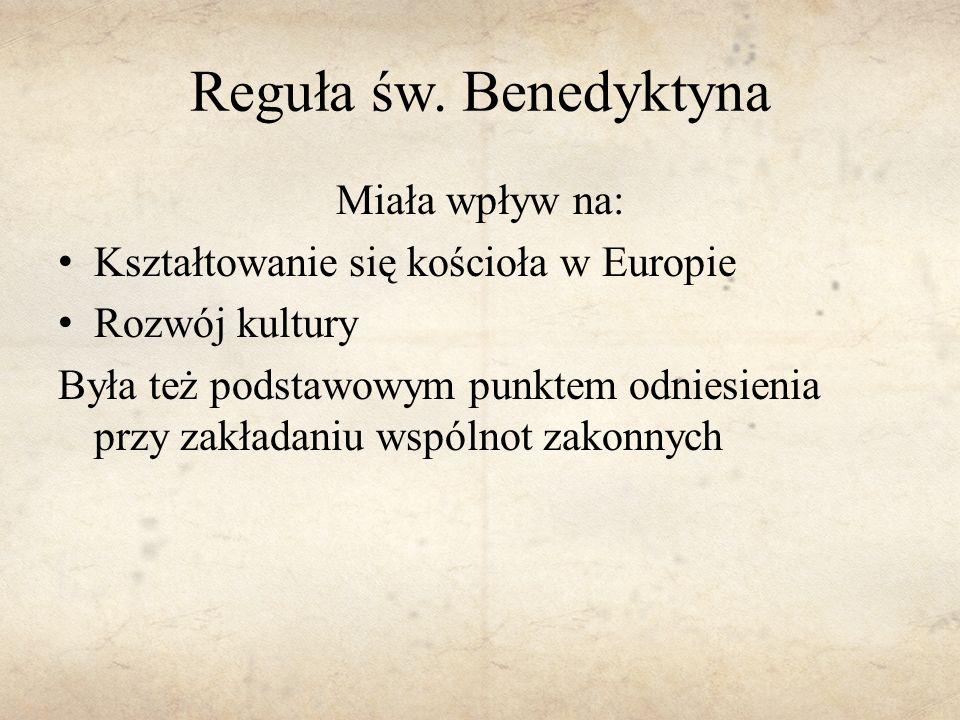 Reguła św. Benedyktyna Miała wpływ na: Kształtowanie się kościoła w Europie Rozwój kultury Była też podstawowym punktem odniesienia przy zakładaniu ws