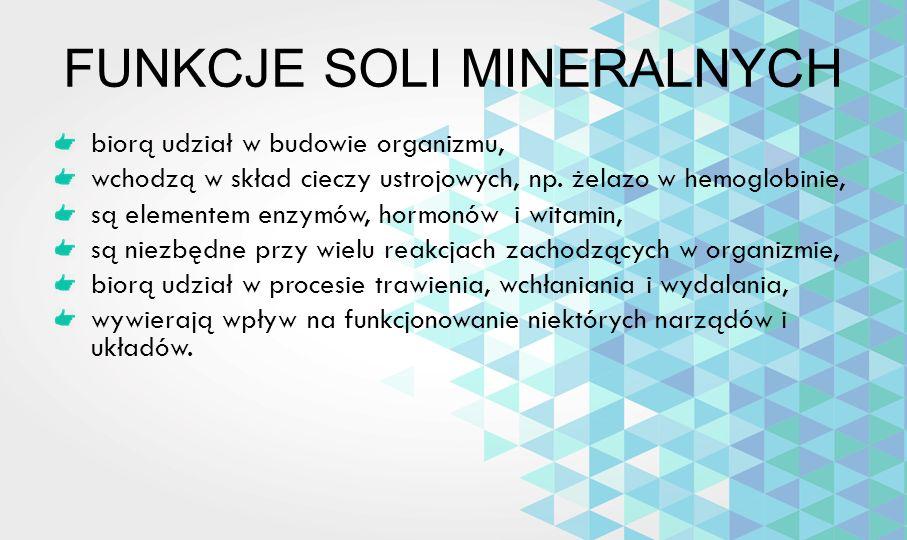 FUNKCJE SOLI MINERALNYCH biorą udział w budowie organizmu, wchodzą w skład cieczy ustrojowych, np. żelazo w hemoglobinie, są elementem enzymów, hormon