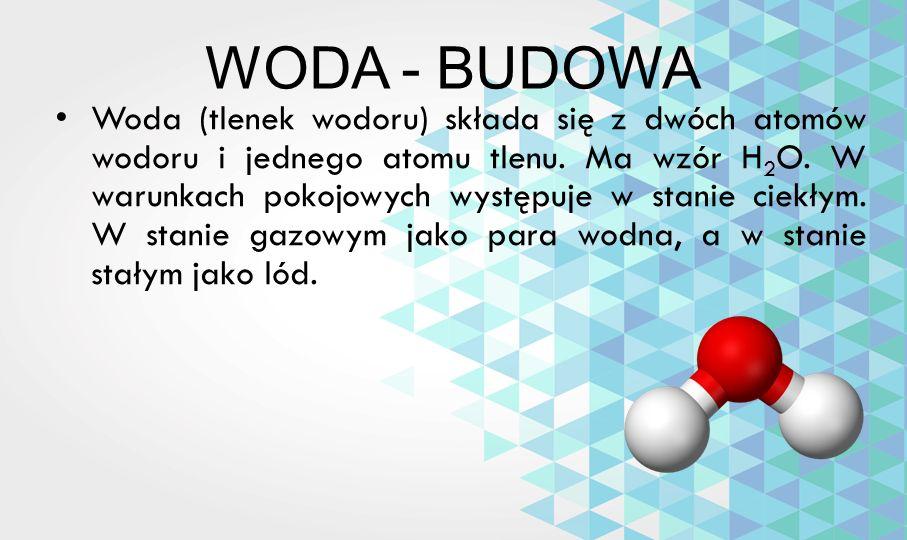 WODA - BUDOWA Woda (tlenek wodoru) składa się z dwóch atomów wodoru i jednego atomu tlenu. Ma wzór H 2 O. W warunkach pokojowych występuje w stanie ci