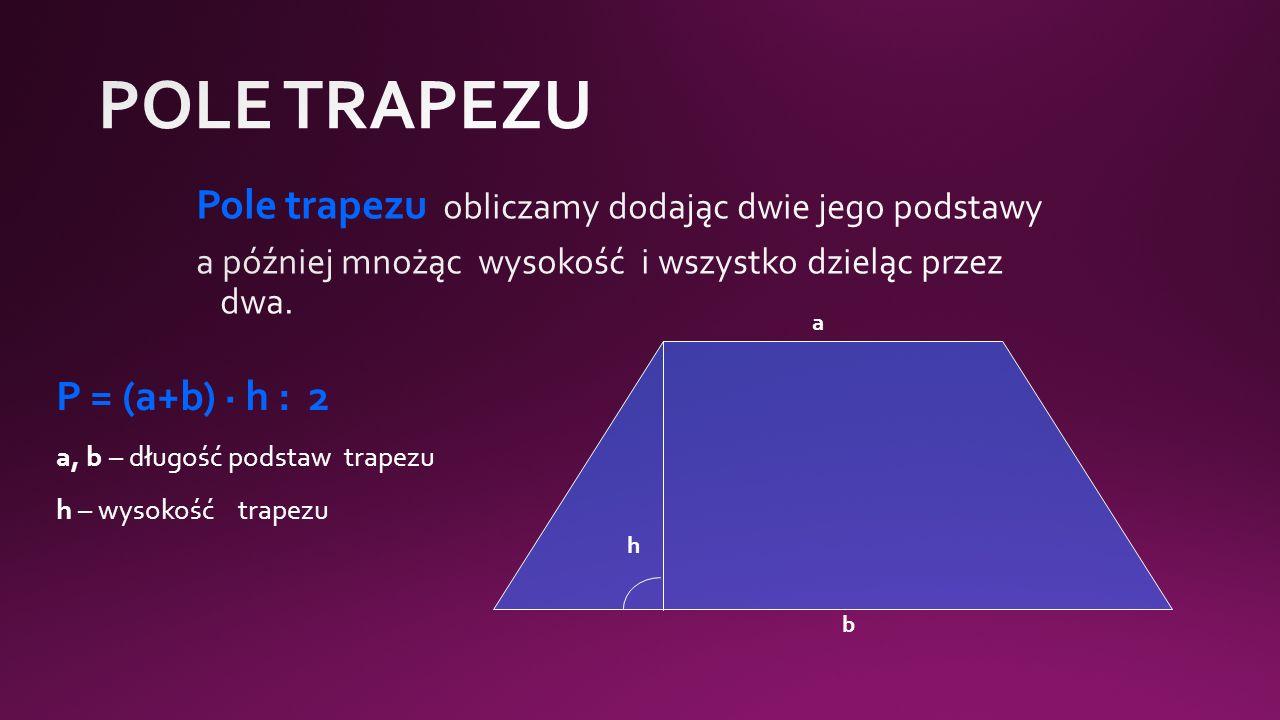 h a b P = (a+b) · h : 2 a, b – długość podstaw trapezu h – wysokość trapezu