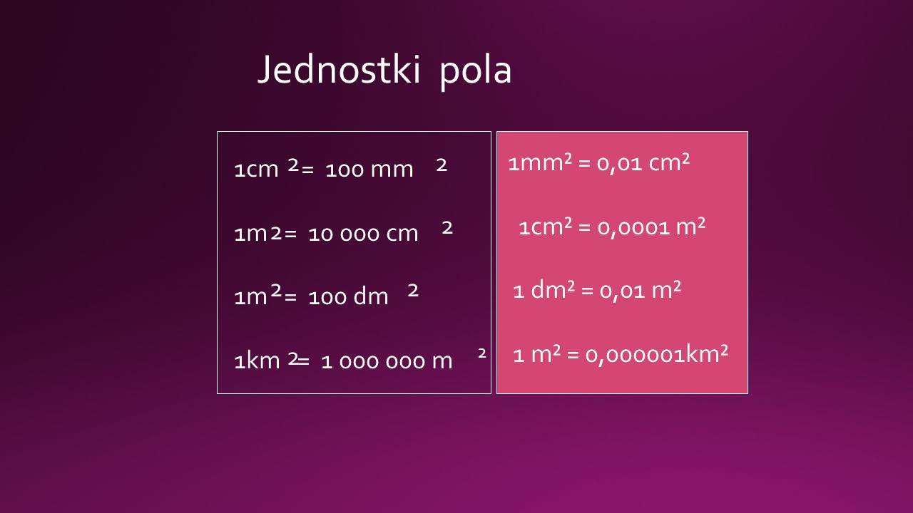 1cm = 100 mm 1m = 10 000 cm 1m = 100 dm 1km = 1 000 000 m 2 2 2 2 2 2 2 2 1mm² = 0,01 cm² 1cm² = 0,0001 m² 1 dm² = 0,01 m² 1 m² = 0,000001km² Jednostki pola