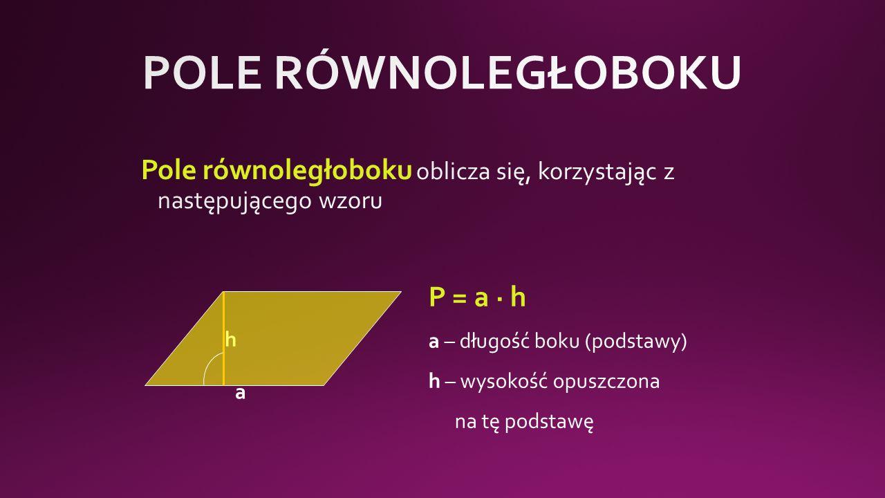 a h P = a · h a – długość boku (podstawy) h – wysokość opuszczona na tę podstawę