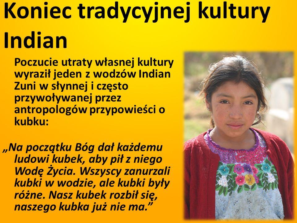 Koniec tradycyjnej kultury Indian Poczucie utraty własnej kultury wyraził jeden z wodzów Indian Zuni w słynnej i często przywoływanej przez antropolog