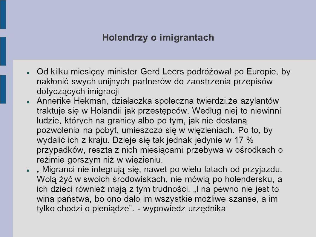 Holendrzy o imigrantach Od kilku miesięcy minister Gerd Leers podróżował po Europie, by nakłonić swych unijnych partnerów do zaostrzenia przepisów dotyczących imigracji Annerike Hekman, działaczka społeczna twierdzi,że azylantów traktuje się w Holandii jak przestępców.