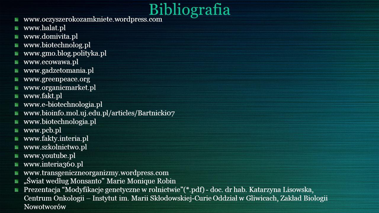 """Bibliografia www.oczyszerokozamkniete.wordpress.com www.halat.pl www.domivita.pl www.biotechnolog.pl www.gmo.blog.polityka.pl www.ecowawa.pl www.gadzetomania.pl www.greenpeace.org www.organicmarket.pl www.fakt.pl www.e-biotechnologia.pl www.bioinfo.mol.uj.edu.pl/articles/Bartnicki07 www.biotechnologia.pl www.pcb.pl www.fakty.interia.pl www.szkolnictwo.pl www.youtube.pl www.interia360.pl www.transgeniczneorganizmy.wordpress.com """"Świat według Monsanto Marie Monique Robin Prezentacja Modyfikacje genetyczne w rolnictwie (*.pdf) - doc."""