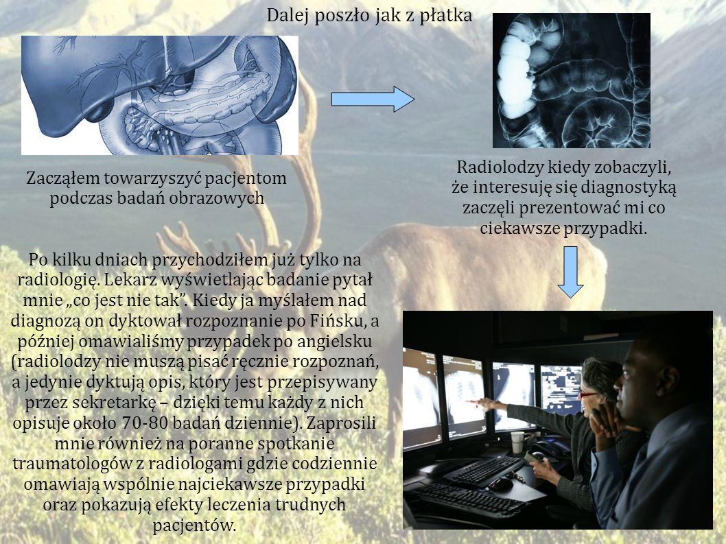 Dalej poszło jak z płatka Zacząłem towarzyszyć pacjentom podczas badań obrazowych Radiolodzy kiedy zobaczyli, że interesuję się diagnostyką zaczęli prezentować mi co ciekawsze przypadki.
