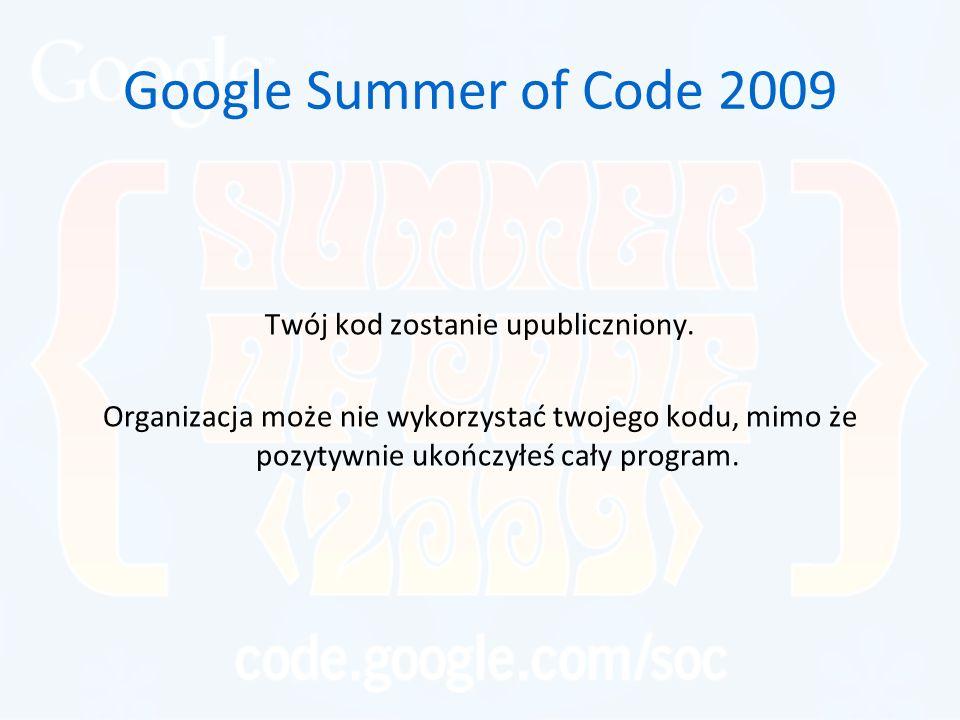 Google Summer of Code 2009 Twój kod zostanie upubliczniony. Organizacja może nie wykorzystać twojego kodu, mimo że pozytywnie ukończyłeś cały program.