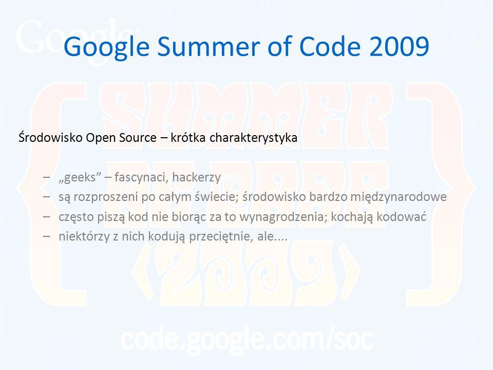 """Google Summer of Code 2009 Środowisko Open Source – krótka charakterystyka –""""geeks – fascynaci, hackerzy –są rozproszeni po całym świecie; środowisko bardzo międzynarodowe –często piszą kod nie biorąc za to wynagrodzenia; kochają kodować –niektórzy z nich kodują przeciętnie, ale...."""