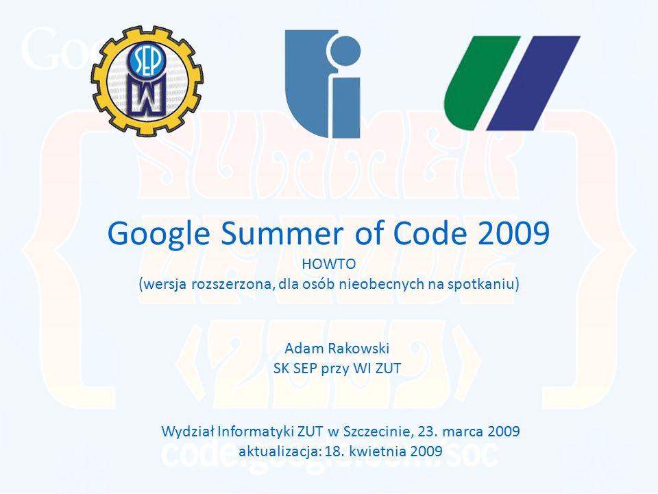 Google Summer of Code 2009 HOWTO (wersja rozszerzona, dla osób nieobecnych na spotkaniu) Adam Rakowski SK SEP przy WI ZUT Wydział Informatyki ZUT w Sz