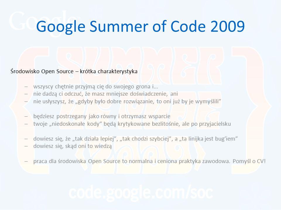 Google Summer of Code 2009 Środowisko Open Source – krótka charakterystyka –wszyscy chętnie przyjmą cię do swojego grona i... –nie dadzą ci odczuć, że