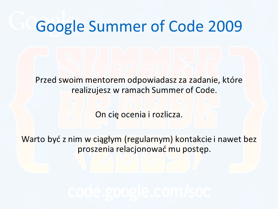 Google Summer of Code 2009 Przed swoim mentorem odpowiadasz za zadanie, które realizujesz w ramach Summer of Code. On cię ocenia i rozlicza. Warto być