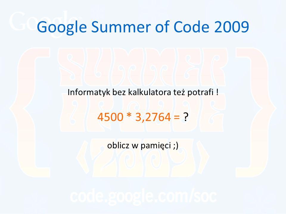 Google Summer of Code 2009 Informatyk bez kalkulatora też potrafi ! 4500 * 3,2764 = ? oblicz w pamięci ;)