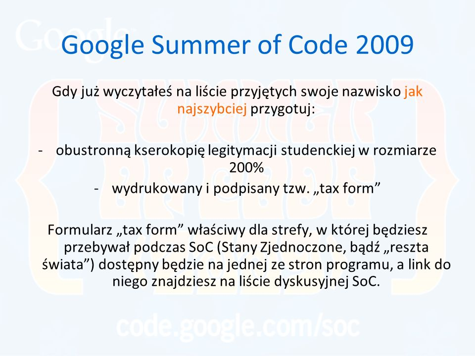 Google Summer of Code 2009 Gdy już wyczytałeś na liście przyjętych swoje nazwisko jak najszybciej przygotuj: -obustronną kserokopię legitymacji studenckiej w rozmiarze 200% -wydrukowany i podpisany tzw.