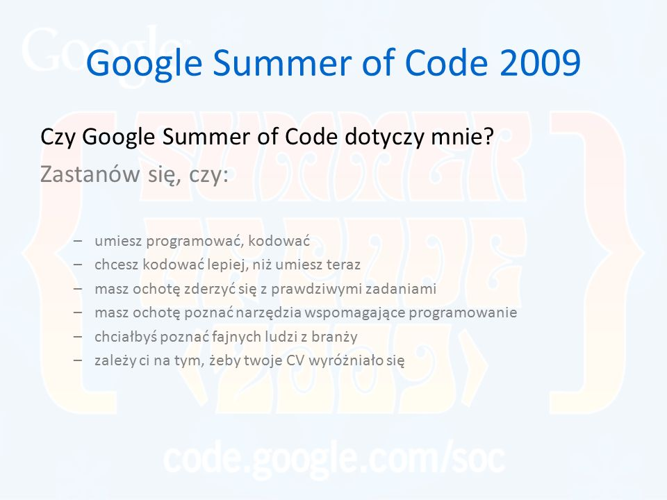 Google Summer of Code 2009 Czy Google Summer of Code dotyczy mnie? Zastanów się, czy: –umiesz programować, kodować –chcesz kodować lepiej, niż umiesz