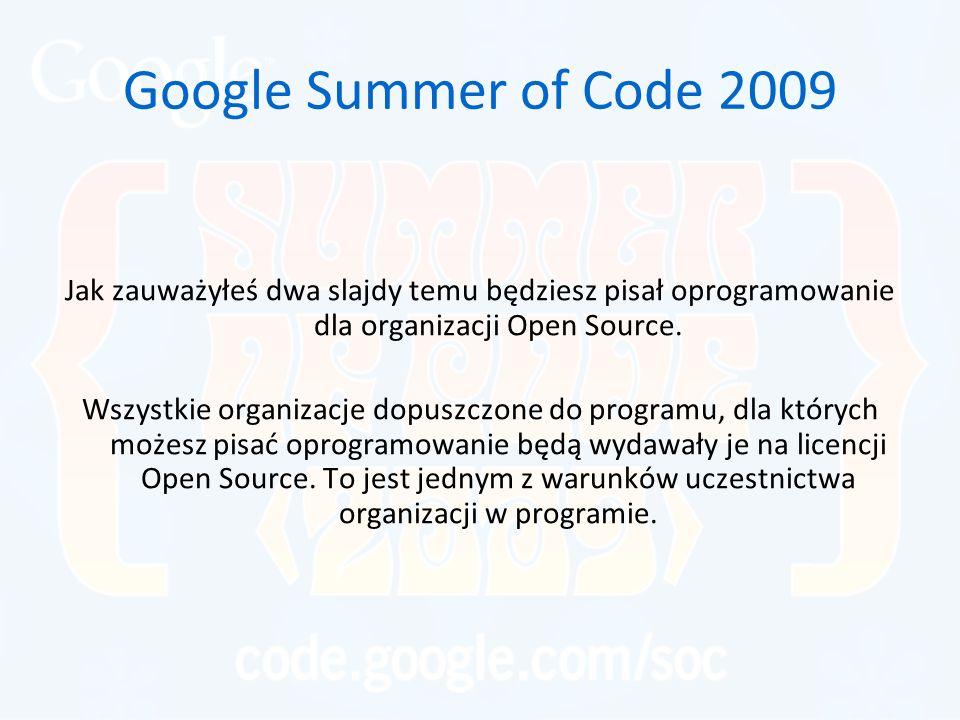 Google Summer of Code 2009 Jak zauważyłeś dwa slajdy temu będziesz pisał oprogramowanie dla organizacji Open Source. Wszystkie organizacje dopuszczone