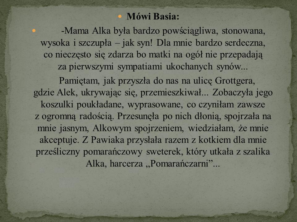 Mówi Basia: -Mama Alka była bardzo powściągliwa, stonowana, wysoka i szczupła – jak syn! Dla mnie bardzo serdeczna, co nieczęsto się zdarza bo matki n