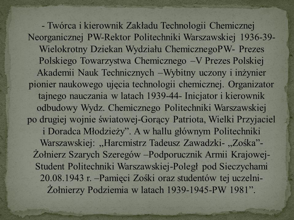 - Twórca i kierownik Zakładu Technologii Chemicznej Neorganicznej PW-Rektor Politechniki Warszawskiej 1936-39- Wielokrotny Dziekan Wydziału Chemiczneg