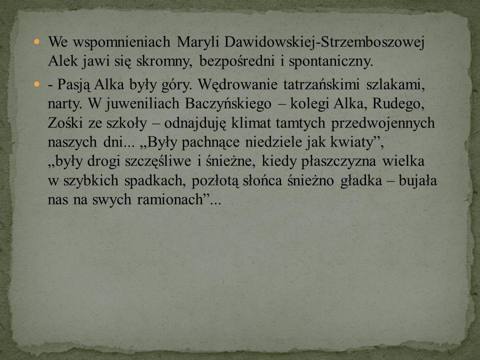 We wspomnieniach Maryli Dawidowskiej-Strzemboszowej Alek jawi się skromny, bezpośredni i spontaniczny. - Pasją Alka były góry. Wędrowanie tatrzańskimi