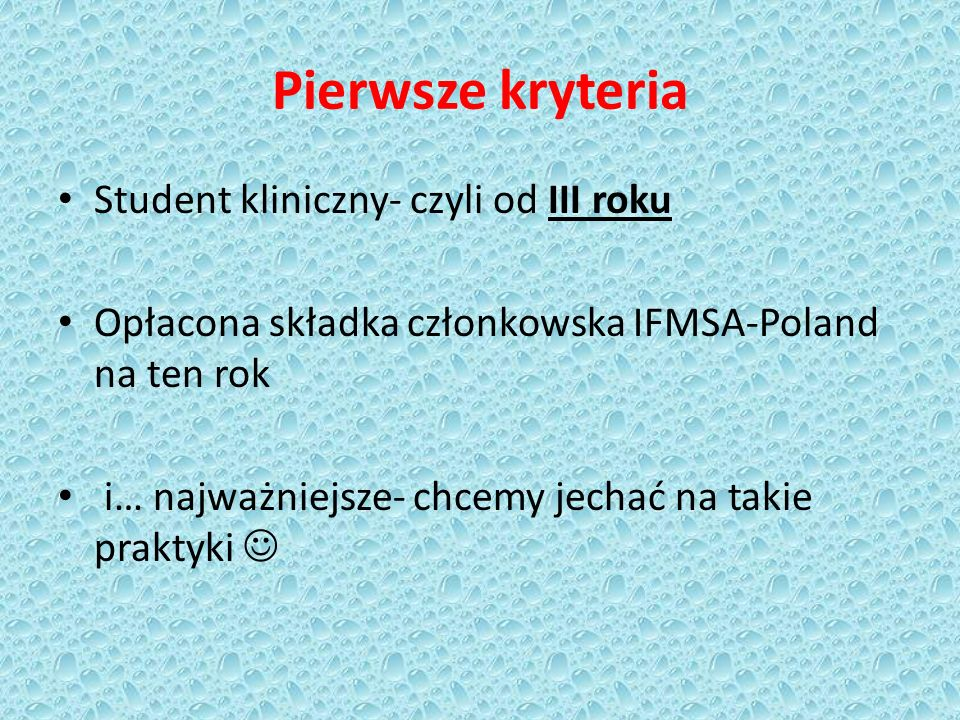 Pierwsze kryteria Student kliniczny- czyli od III roku Opłacona składka członkowska IFMSA-Poland na ten rok i… najważniejsze- chcemy jechać na takie p
