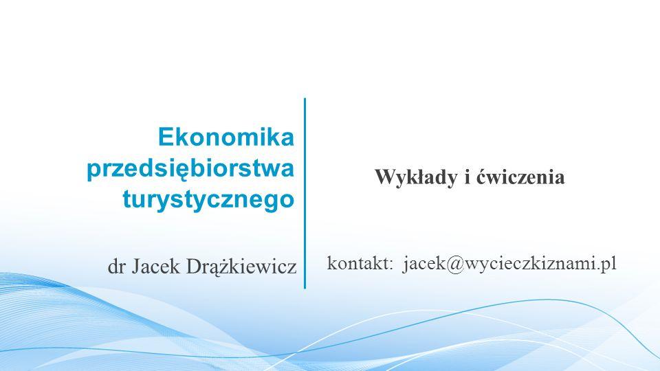 Ekonomika przedsiębiorstwa turystycznego Wykłady i ćwiczenia dr Jacek Drążkiewicz kontakt: jacek@wycieczkiznami.pl